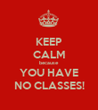 KEEP CALM because YOU HAVE NO CLASSES! - Personalised Poster large