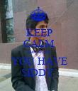 KEEP CALM BECAUSE YOU HAVE SIDDY  - Personalised Poster large