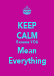 KEEP CALM Because YOU Mean Everything - Personalised Poster large