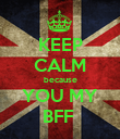 KEEP CALM because YOU MY BFF  - Personalised Poster large