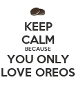 KEEP CALM BECAUSE YOU ONLY LOVE OREOS - Personalised Poster large