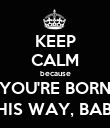 KEEP CALM because YOU'RE BORN THIS WAY, BABY - Personalised Poster large