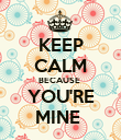 KEEP CALM BECAUSE  YOU'RE MINE  - Personalised Poster large