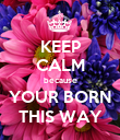 KEEP CALM because YOUR BORN THIS WAY - Personalised Poster large