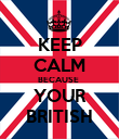KEEP CALM BECAUSE  YOUR BRITISH - Personalised Poster large