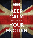 KEEP CALM BECAUSE YOUR ENGLISH - Personalised Poster large