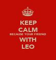 KEEP CALM BECAUSE YOUR FRIEND WITH LEO - Personalised Poster large