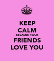 KEEP CALM BECAUSE YOUR FRIENDS LOVE YOU - Personalised Poster large