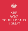 KEEP CALM BECAUSE  YOUR HUSBAND  IS GREAT - Personalised Poster large
