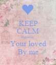 KEEP CALM Because  Your loved By me - Personalised Poster large