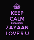 KEEP CALM BECAUSE ZAYAAN LOVE'S U - Personalised Poster large