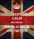 KEEP CALM BECAUSE ZAYN IS BACK ON TWITTER - Personalised Poster large