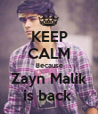 KEEP CALM Because Zayn Malik is back  - Personalised Poster large
