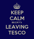 KEEP CALM BECKY'S  LEAVING TESCO - Personalised Poster large
