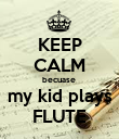 KEEP CALM becuase  my kid plays FLUTE - Personalised Poster large