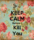 KEEP CALM Before I Kill You - Personalised Poster large