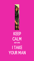 KEEP CALM BEFORE I TAKE YOUR MAN - Personalised Poster large