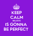 KEEP CALM BELIEVE IS GONNA  BE PERFECT  - Personalised Poster small