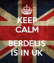 KEEP CALM  BERDELIS IS IN UK - Personalised Poster large