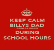 KEEP CALM BILLYS DAD IS ONLY A PEADO DURING SCHOOL HOURS - Personalised Poster large