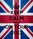 KEEP CALM BIRDS ON TOUR 2013 - Personalised Poster large