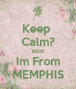 Keep  Calm? Bitch Im From MEMPHIS - Personalised Poster large