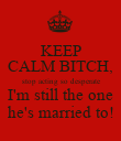 KEEP CALM BITCH, stop acting so desperate I'm still the one he's married to! - Personalised Poster large