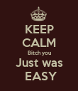 KEEP CALM Bitch you Just was  EASY - Personalised Poster large