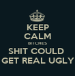 KEEP CALM BITCHES SHIT COULD  GET REAL UGLY - Personalised Poster large