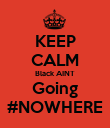 KEEP CALM Black AINT Going #NOWHERE - Personalised Poster large