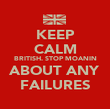 KEEP CALM BRITISH. STOP MOANIN ABOUT ANY FAILURES - Personalised Poster large