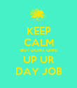 KEEP CALM BUT DONT GIVE UP UR DAY JOB - Personalised Poster large