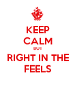KEEP CALM BUT RIGHT IN THE FEELS - Personalised Poster large