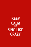 KEEP CALM BUT SING LIKE CRAZY - Personalised Poster small