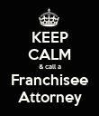 KEEP CALM & call a Franchisee Attorney - Personalised Poster large