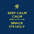 KEEP CALM CALM AND STOP THE SMACK IT'S UGLY - Personalised Poster large