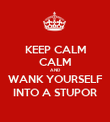 KEEP CALM CALM AND WANK YOURSELF INTO A STUPOR - Personalised Poster large