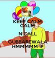 KEEP CALM CALM N CALL GUBBAREWALA HMMMMM :P - Personalised Poster large