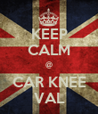 KEEP CALM @ CAR KNEE VAL - Personalised Poster large