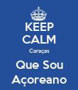 KEEP CALM Caraças Que Sou Açoreano - Personalised Poster large