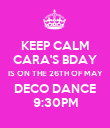 KEEP CALM CARA'S BDAY IS ON THE 26TH OF MAY DECO DANCE 9:30PM - Personalised Poster large