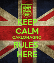 KEEP CALM CARLOMAGNO RULES  HERE - Personalised Poster large