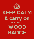 KEEP CALM & carry on IT'S ONLY WOOD BADGE - Personalised Poster large