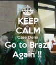 KEEP CALM Case Demi  Go to Brazil Again !!  - Personalised Poster large