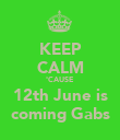 KEEP CALM 'CAUSE 12th June is coming Gabs - Personalised Poster large