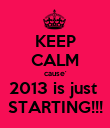 KEEP CALM cause' 2013 is just  STARTING!!! - Personalised Poster large