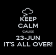 KEEP CALM 'CAUSE 23-JUN IT'S ALL OVER! - Personalised Poster large