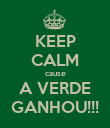 KEEP CALM cause A VERDE GANHOU!!! - Personalised Poster large