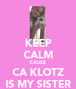 KEEP CALM CAUSE CA KLOTZ IS MY SISTER - Personalised Poster large