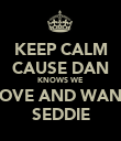 KEEP CALM CAUSE DAN KNOWS WE LOVE AND WANT SEDDIE - Personalised Poster large
